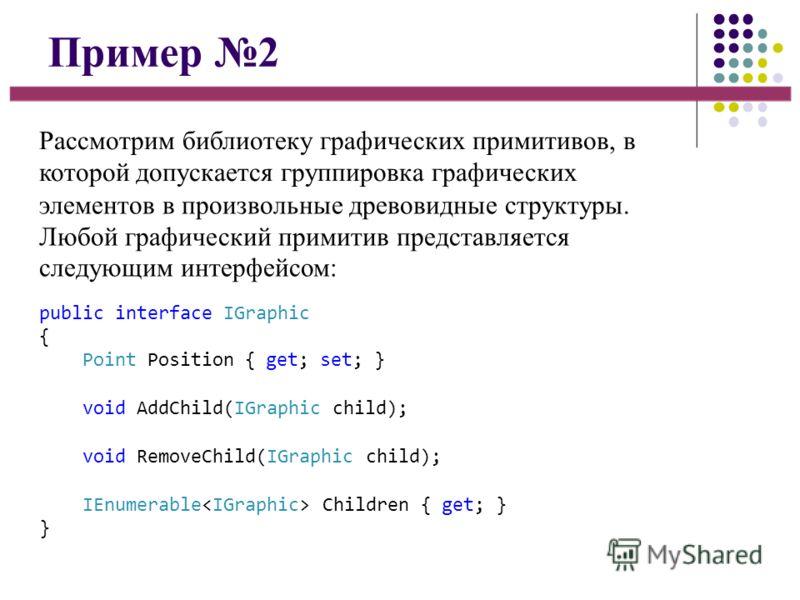 Пример 2 Рассмотрим библиотеку графических примитивов, в которой допускается группировка графических элементов в произвольные древовидные структуры. Любой графический примитив представляется следующим интерфейсом: public interface IGraphic { Point Po