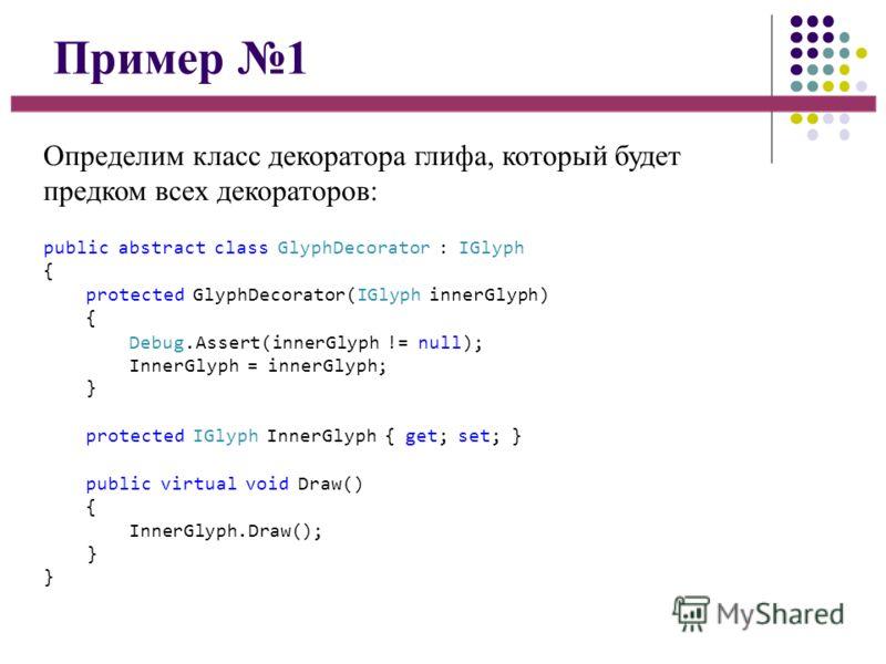 Пример 1 Определим класс декоратора глифа, который будет предком всех декораторов: public abstract class GlyphDecorator : IGlyph { protected GlyphDecorator(IGlyph innerGlyph) { Debug.Assert(innerGlyph != null); InnerGlyph = innerGlyph; } protected IG