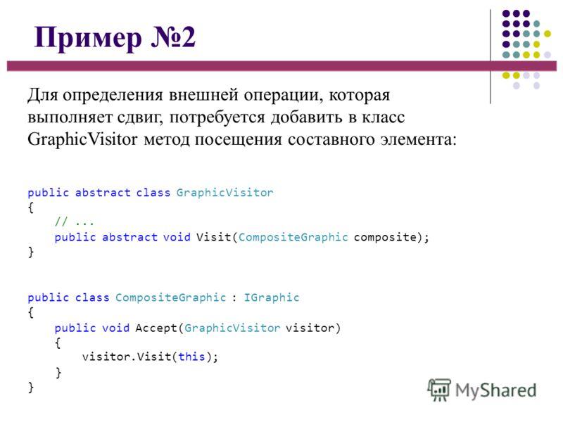 Пример 2 Для определения внешней операции, которая выполняет сдвиг, потребуется добавить в класс GraphicVisitor метод посещения составного элемента: public abstract class GraphicVisitor { //... public abstract void Visit(CompositeGraphic composite);