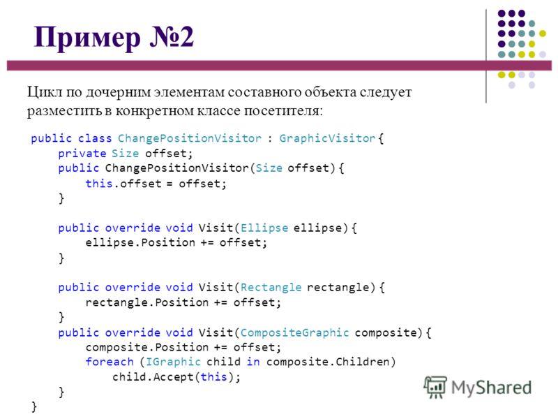 Пример 2 Цикл по дочерним элементам составного объекта следует разместить в конкретном классе посетителя: public class ChangePositionVisitor : GraphicVisitor { private Size offset; public ChangePositionVisitor(Size offset) { this.offset = offset; } p