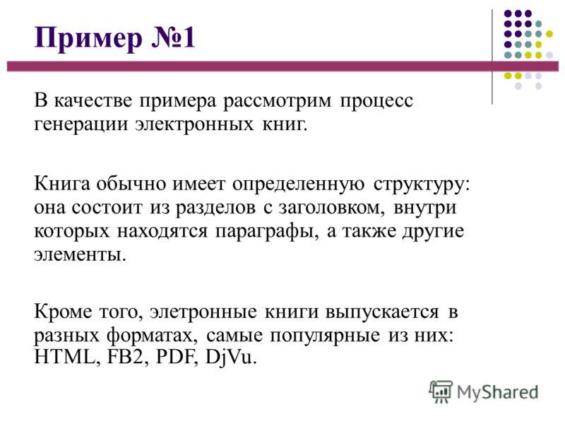 Пример 1 В качестве примера рассмотрим процесс генерации электронных книг. Книга обычно имеет определенную структуру: она состоит из разделов с заголовком, внутри которых находятся параграфы, а также другие элементы. Кроме того, элетронные книги выпу