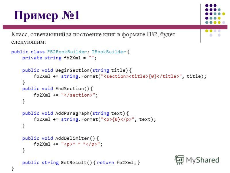 Пример 1 Класс, отвечающий за постоение книг в формате FB2, будет следующим: public class FB2BookBuilder: IBookBuilder { private string fb2Xml =