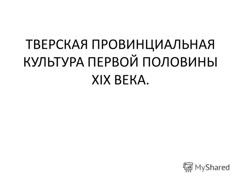 ТВЕРСКАЯ ПРОВИНЦИАЛЬНАЯ КУЛЬТУРА ПЕРВОЙ ПОЛОВИНЫ XIX ВЕКА.