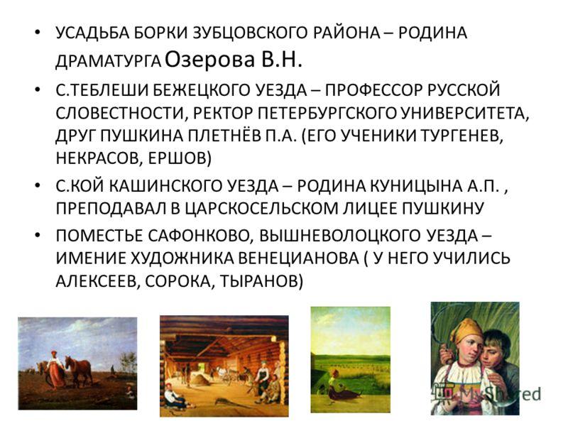 УСАДЬБА БОРКИ ЗУБЦОВСКОГО РАЙОНА – РОДИНА ДРАМАТУРГА Озерова В.Н. С.ТЕБЛЕШИ БЕЖЕЦКОГО УЕЗДА – ПРОФЕССОР РУССКОЙ СЛОВЕСТНОСТИ, РЕКТОР ПЕТЕРБУРГСКОГО УНИВЕРСИТЕТА, ДРУГ ПУШКИНА ПЛЕТНЁВ П.А. (ЕГО УЧЕНИКИ ТУРГЕНЕВ, НЕКРАСОВ, ЕРШОВ) С.КОЙ КАШИНСКОГО УЕЗДА