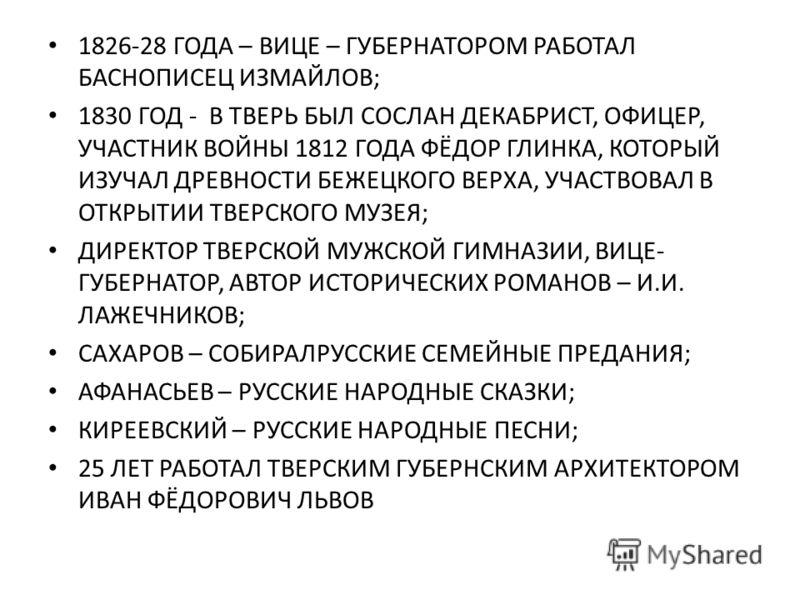1826-28 ГОДА – ВИЦЕ – ГУБЕРНАТОРОМ РАБОТАЛ БАСНОПИСЕЦ ИЗМАЙЛОВ; 1830 ГОД - В ТВЕРЬ БЫЛ СОСЛАН ДЕКАБРИСТ, ОФИЦЕР, УЧАСТНИК ВОЙНЫ 1812 ГОДА ФЁДОР ГЛИНКА, КОТОРЫЙ ИЗУЧАЛ ДРЕВНОСТИ БЕЖЕЦКОГО ВЕРХА, УЧАСТВОВАЛ В ОТКРЫТИИ ТВЕРСКОГО МУЗЕЯ; ДИРЕКТОР ТВЕРСКОЙ