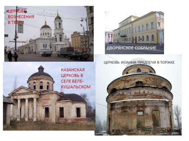 ЦЕРКОВЬ ИОАННА ПРЕДТЕЧИ В ТОРЖКЕ ЦЕРКОВЬ ВОЗНЕСЕНИЯ В ТВЕРИ КАЗАНСКАЯ ЦЕРКОВЬ В СЕЛЕ БЕЛЕ- КУШАЛЬСКОМ ДВОРЯНСКОЕ СОБРАНИЕ