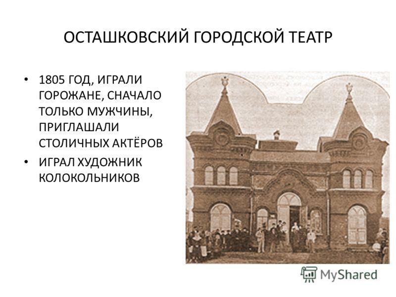 ОСТАШКОВСКИЙ ГОРОДСКОЙ ТЕАТР 1805 ГОД, ИГРАЛИ ГОРОЖАНЕ, СНАЧАЛО ТОЛЬКО МУЖЧИНЫ, ПРИГЛАШАЛИ СТОЛИЧНЫХ АКТЁРОВ ИГРАЛ ХУДОЖНИК КОЛОКОЛЬНИКОВ