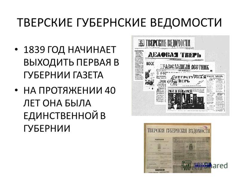 ТВЕРСКИЕ ГУБЕРНСКИЕ ВЕДОМОСТИ 1839 ГОД НАЧИНАЕТ ВЫХОДИТЬ ПЕРВАЯ В ГУБЕРНИИ ГАЗЕТА НА ПРОТЯЖЕНИИ 40 ЛЕТ ОНА БЫЛА ЕДИНСТВЕННОЙ В ГУБЕРНИИ