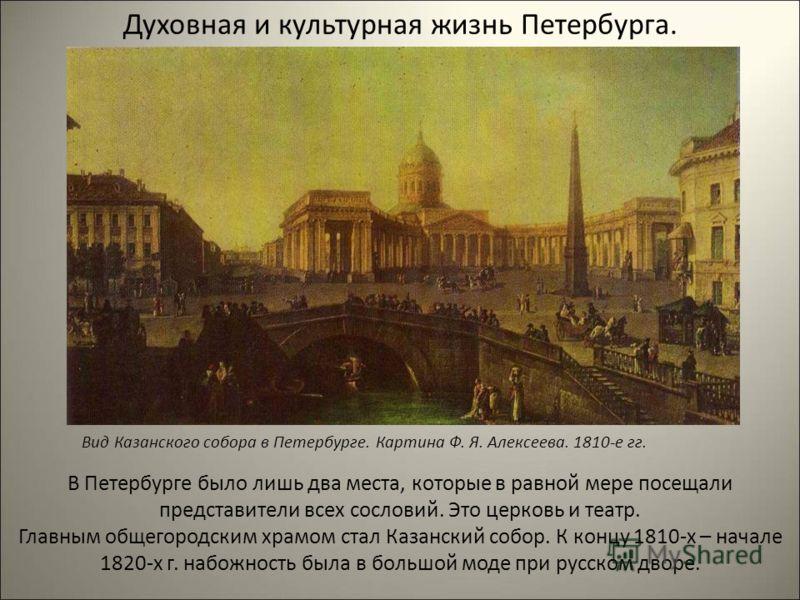 Духовная и культурная жизнь Петербурга. В Петербурге было лишь два места, которые в равной мере посещали представители всех сословий. Это церковь и театр. Главным общегородским храмом стал Казанский собор. К концу 1810-х – начале 1820-х г. набожность