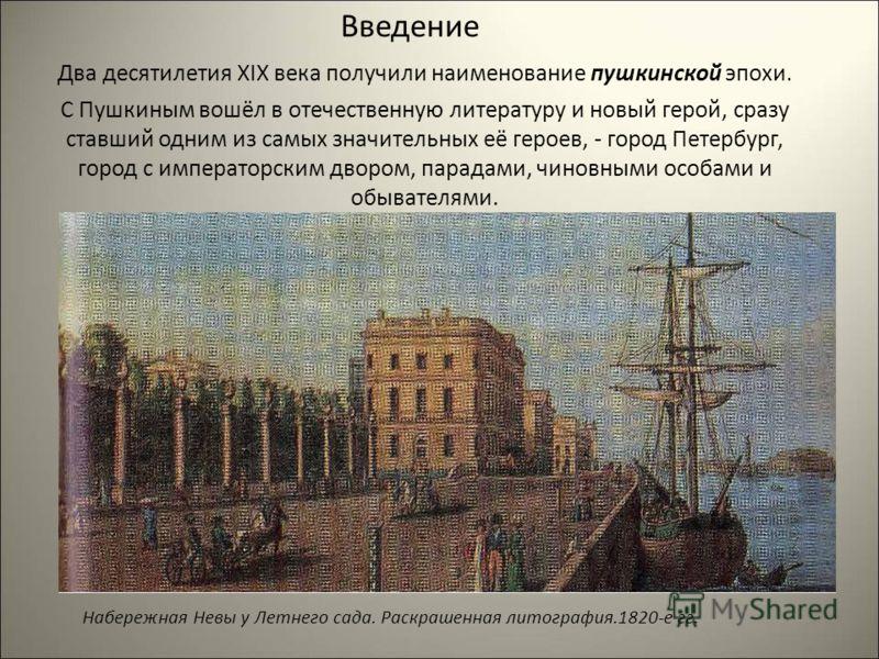Два десятилетия XIX века получили наименование пушкинской эпохи. С Пушкиным вошёл в отечественную литературу и новый герой, сразу ставший одним из самых значительных её героев, - город Петербург, город с императорским двором, парадами, чиновными особ