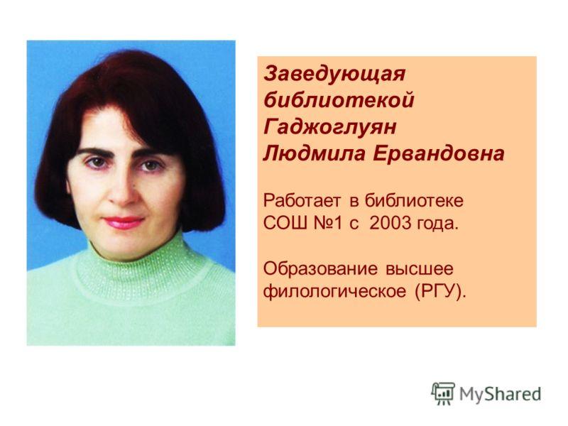 Заведующая библиотекой Гаджоглуян Людмила Ервандовна Работает в библиотеке СОШ 1 с 2003 года. Образование высшее филологическое (РГУ).