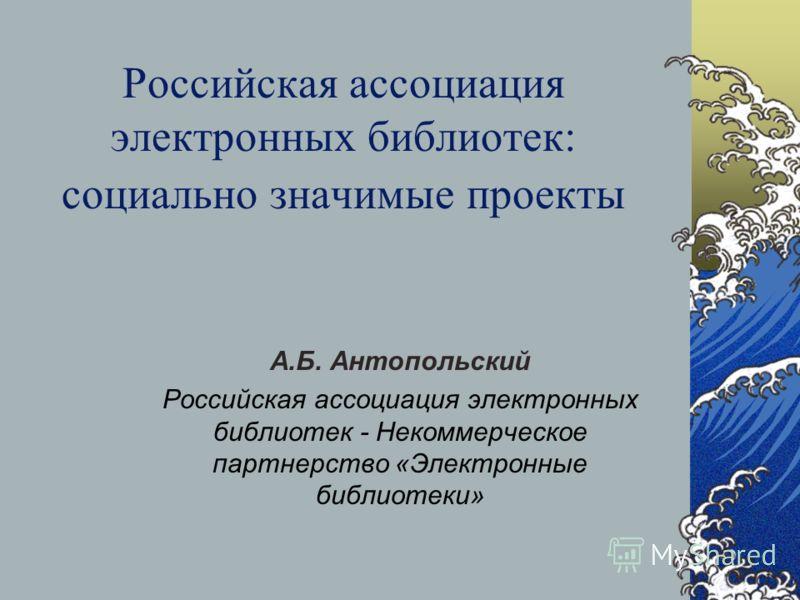 Российская ассоциация электронных библиотек: социально значимые проекты А.Б. Антопольский Российская ассоциация электронных библиотек - Некоммерческое партнерство «Электронные библиотеки»
