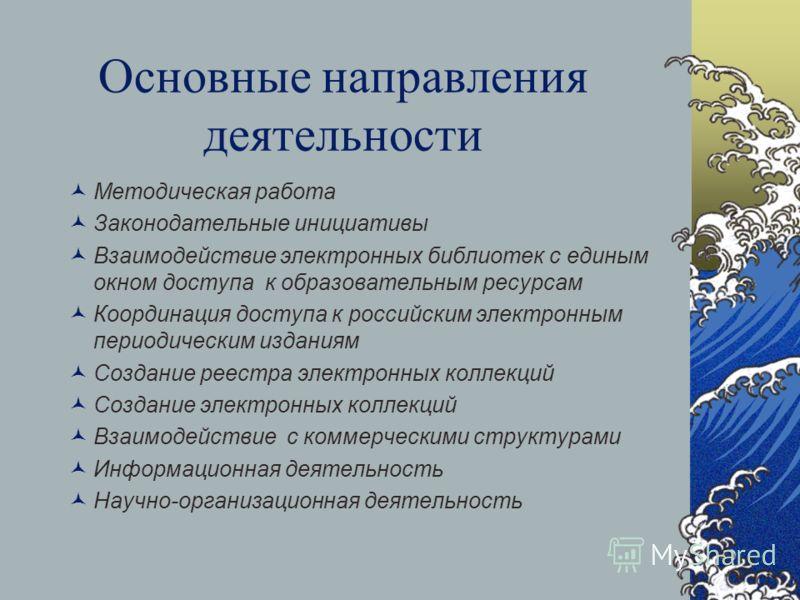Основные направления деятельности Методическая работа Законодательные инициативы Взаимодействие электронных библиотек с единым окном доступа к образовательным ресурсам Координация доступа к российским электронным периодическим изданиям Создание реест