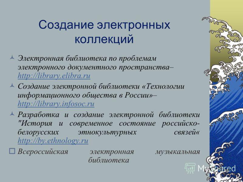 Создание электронных коллекций Электронная библиотека по проблемам электронного документного пространства– http://library.elibra.ru http://library.elibra.ru Создание электронной библиотеки «Технологии информационного общества в России»– http://librar
