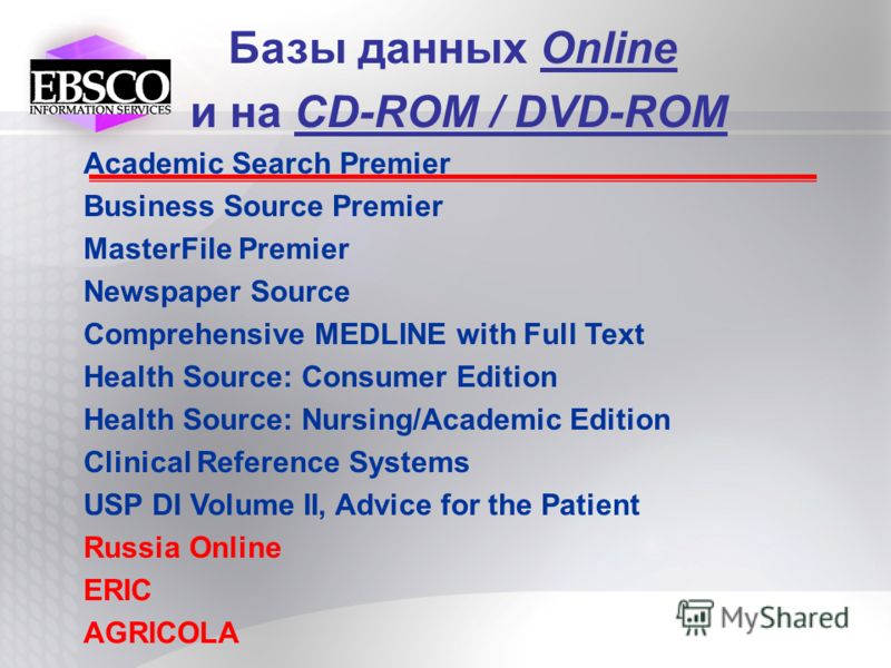 Базы данных Online и на CD-ROM / DVD-ROM Academic Search Premier Business Source Premier MasterFile Premier Newspaper Source Comprehensive MEDLINE with Full Text Health Source: Consumer Edition Health Source: Nursing/Academic Edition Clinical Referen