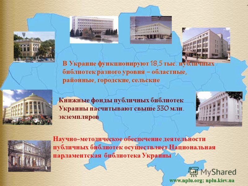 www.nplu.org; nplu.kiev.ua В Украине функционируют 18,5 тыс. публичных библиотек разного уровня – областные, районные, городские, сельские Книжные фонды публичных библиотек Украины насчитывают свыше 330 млн. экземпляров Научно-методическое обеспечени