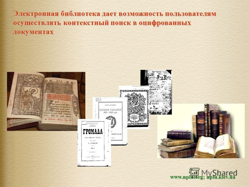 Электронная библиотека дает возможность пользователям осуществлять контекстный поиск в оцифрованных документах www.nplu.org; nplu.kiev.ua