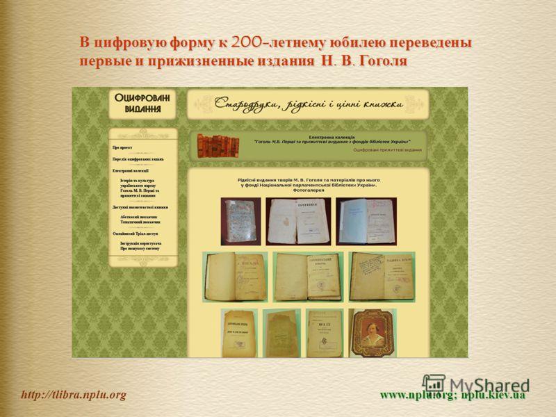 http://tlibra.nplu.org В цифровую форму к 200-летнему юбилею переведены первые и прижизненные издания Н. В. Гоголя