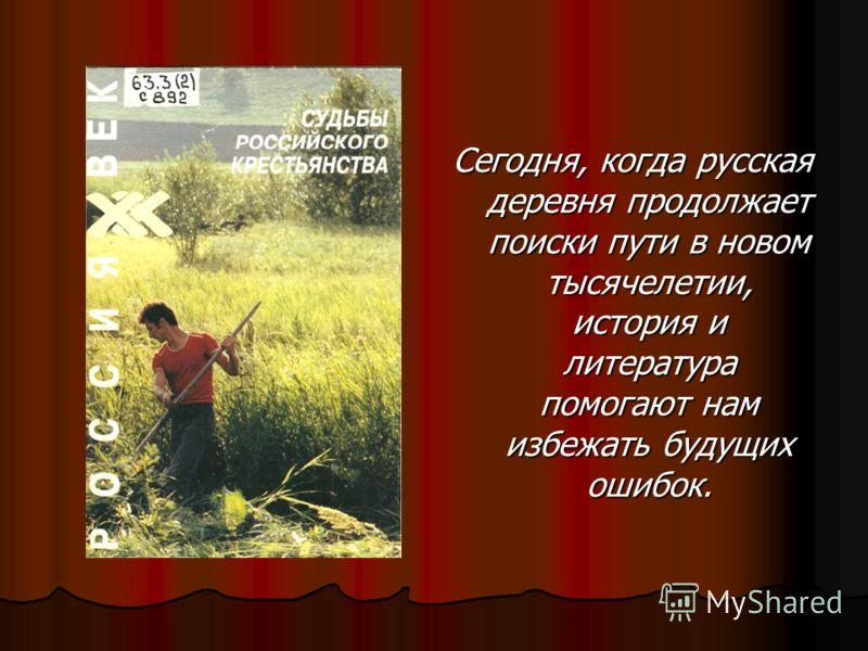 Сегодня, когда русская деревня продолжает поиски пути в новом тысячелетии, история и литература помогают нам избежать будущих ошибок.