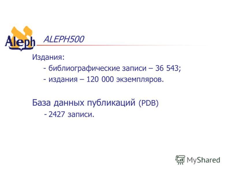 ALEPH500 Издания: - библиографические записи – 36 543; - издания – 120 000 экземпляров. База данных публикаций (PDB) - 2427 записи.