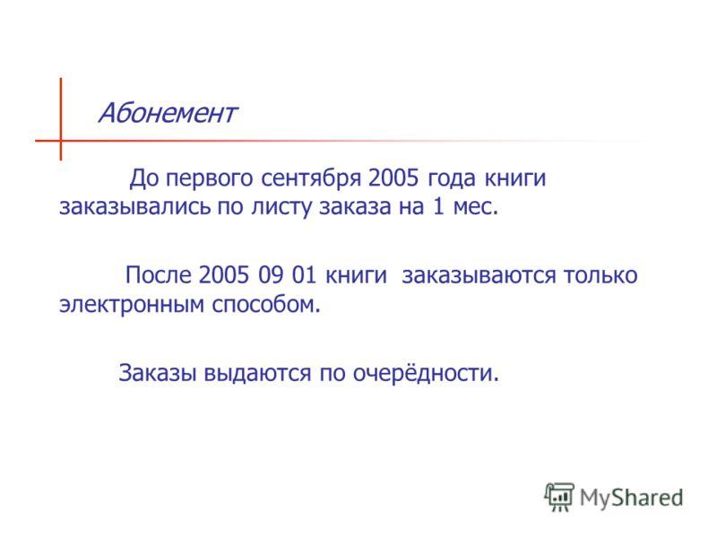 Aбонемент --До первого сентября 2005 года книги заказывались по листу заказа на 1 мес. pПосле 2005 09 01 книги заказываются только электронным способом. Заказы выдаются по очерёдности.