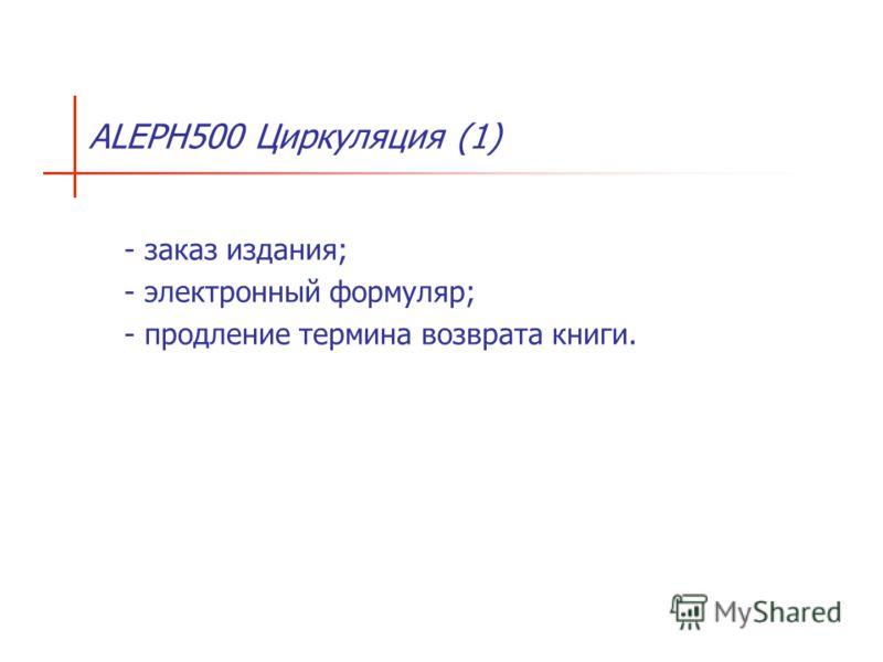 ALEPH500 Циркуляция (1) - заказ издания; - электронный формуляр; - продление термина возврата книги.
