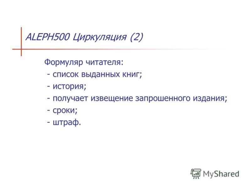 ALEPH500 Циркуляция (2) Формуляр читателя: - список выданных книг; - история; - получает извещение запрошенного издания; - сроки; - штраф.