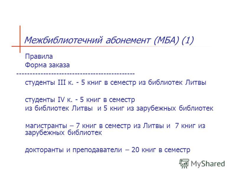 Межбиблиотечний абонемент (МБА) (1) Правила Форма заказа --------------------------------------------- студенты III к. - 5 книг в семестр из библиотек Литвы студенты IV к. - 5 книг в семестр из библиотек Литвы и 5 книг из зарубежных библиотек магистр