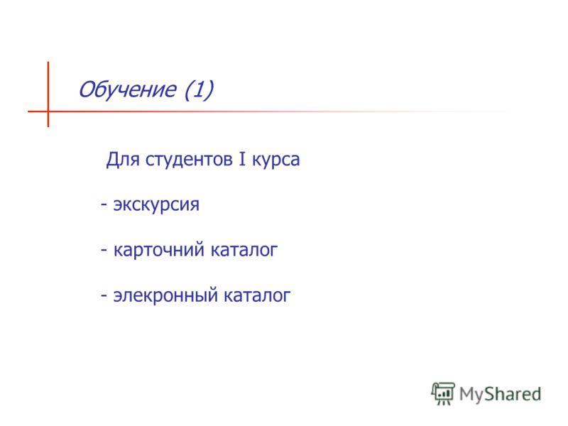 Обучение (1) Для студентов I курса - экскурсия - карточний каталог - элекронный каталог
