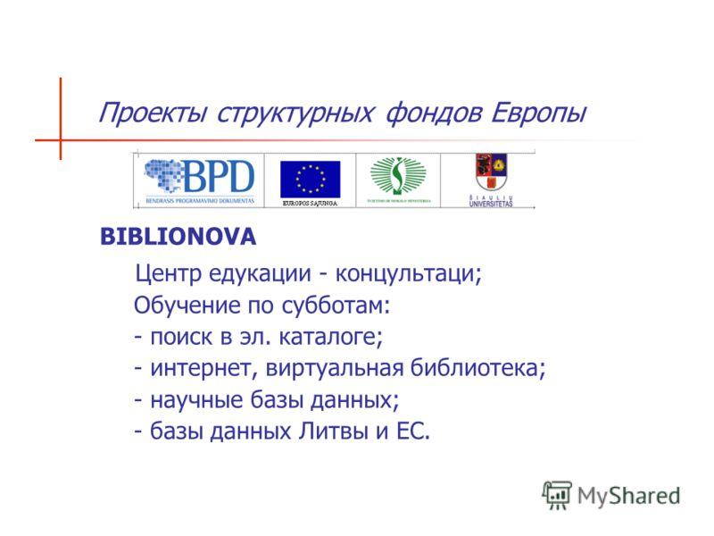 Проекты структурных фондов Европы BIBLIONOVA Центр едукации - концультаци; Обучение по субботам: - поиск в эл. каталоге; - интернет, виртуальная библиотека; - научные базы данных; - базы данных Литвы и ЕС.