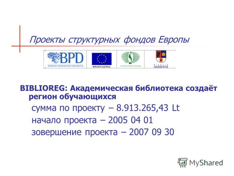 Проекты структурных фондов Европы BIBLIOREG: Академическая библиотека создаёт регион обучающихся сумма по проекту – 8.913.265,43 Lt начало проекта – 2005 04 01 зовершение проекта – 2007 09 30