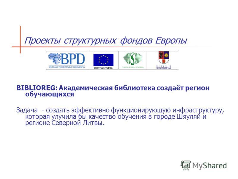 BIBLIOREG: Академическая библиотека создаёт регион обучающихся Задача - создать эффективно функционирующую инфраструктуру, которая улучила бы качество обучения в городе Шяуляй и регионе Северной Литвы. Проекты структурных фондов Европы