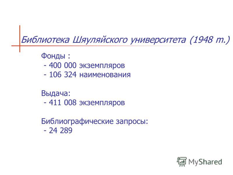 Библиотека Шяуляйского университета (1948 m.) Фонды : - 400 000 экземпляров - 106 324 наименования Выдача: - 411 008 экземпляров Библиографические запросы: - 24 289