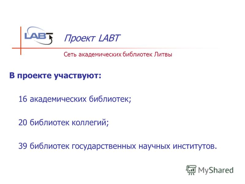 В проекте участвуют: - 16 академических библиотек; - 20 библиотек коллегий; - 39 библиотек государственных научных институтов. Проект LABT Сеть академических библиотек Литвы