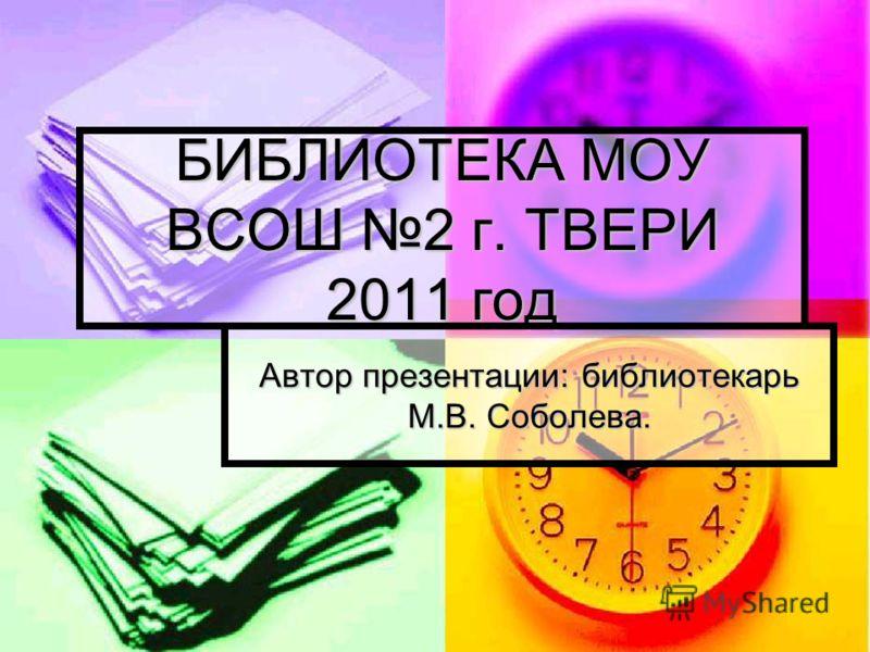 БИБЛИОТЕКА МОУ ВСОШ 2 г. ТВЕРИ 2011 год Автор презентации: библиотекарь М.В. Соболева.