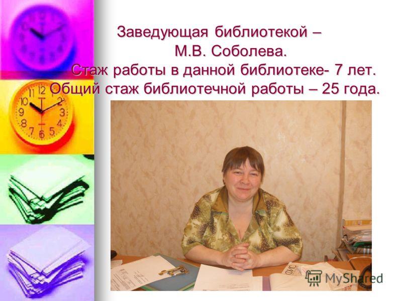 Заведующая библиотекой – М.В. Соболева. Стаж работы в данной библиотеке- 7 лет. Общий стаж библиотечной работы – 25 года.