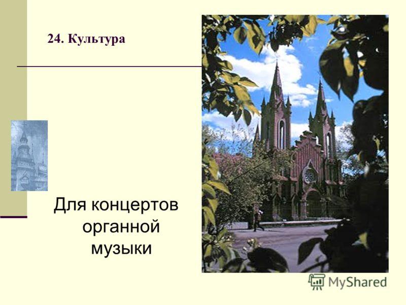 24. Культура Для концертов органной музыки