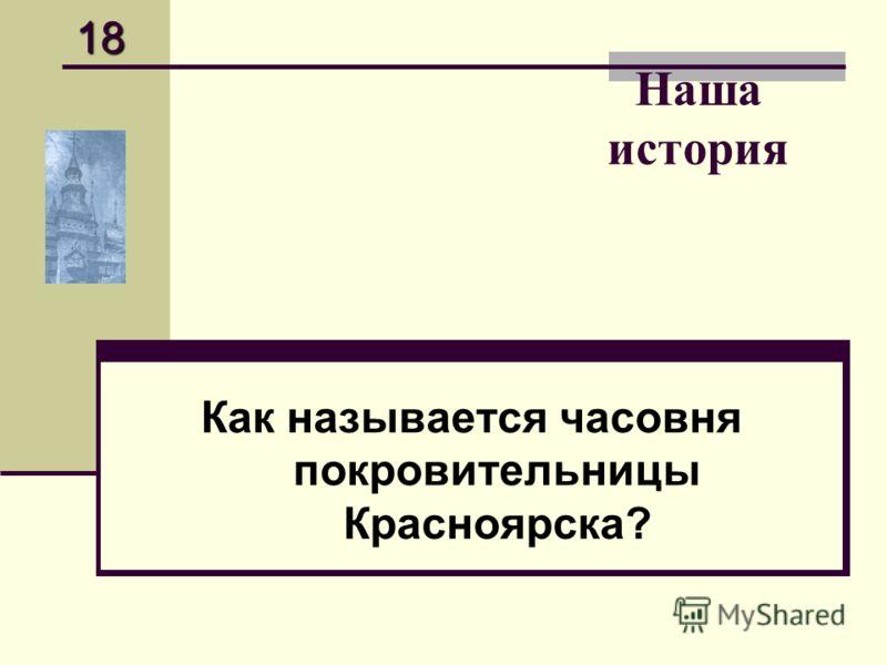 Наша история Как называется часовня покровительницы Красноярска? 18