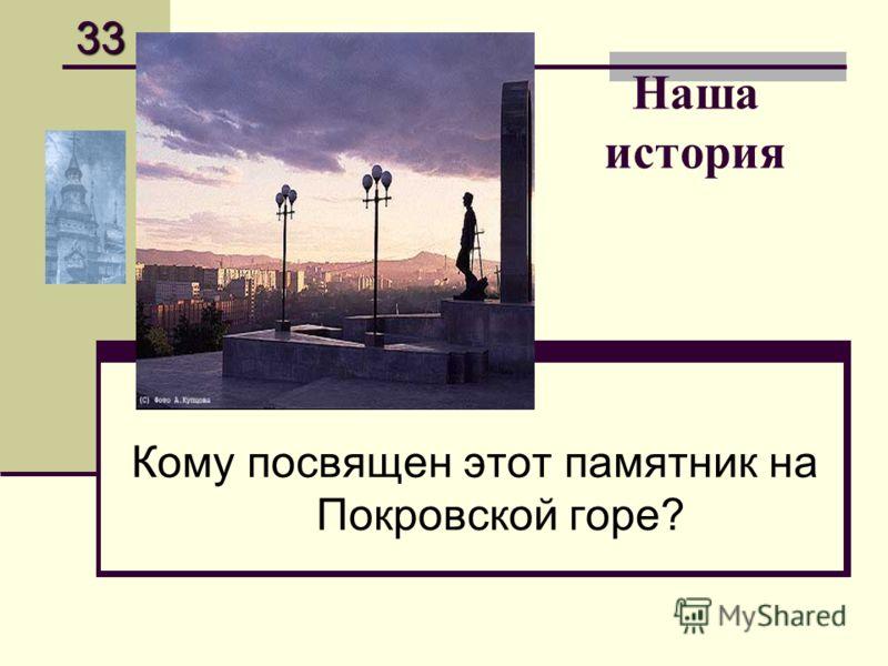 Наша история Кому посвящен этот памятник на Покровской горе? 33