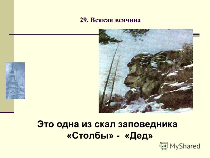 29. Всякая всячина Это одна из скал заповедника «Столбы» - «Дед»
