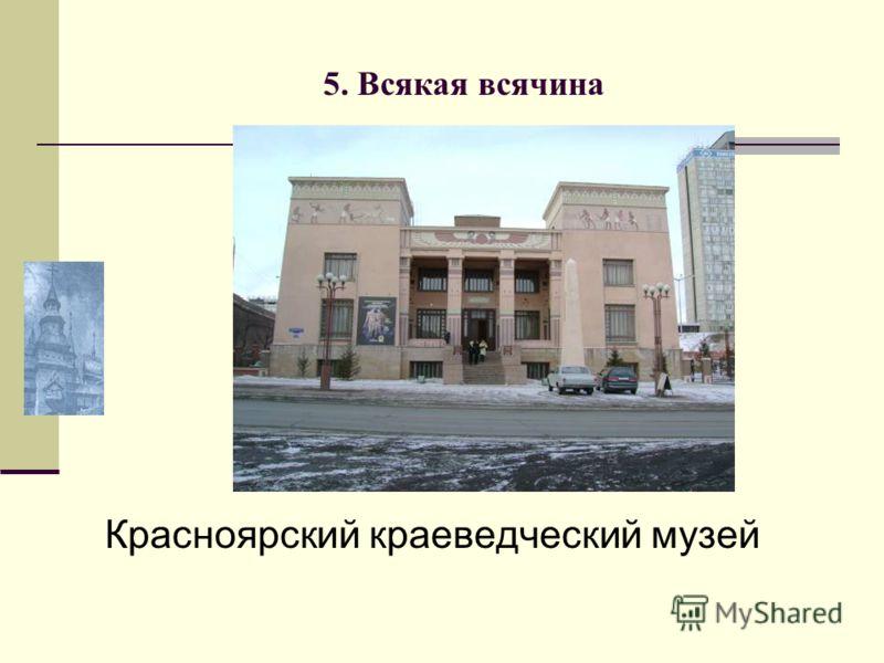 5. Всякая всячина Красноярский краеведческий музей