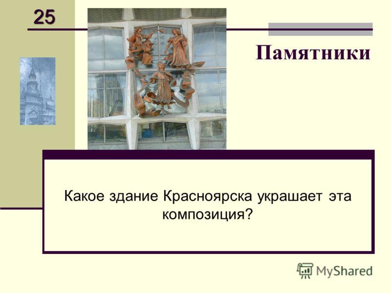 Памятники Какое здание Красноярска украшает эта композиция? 25