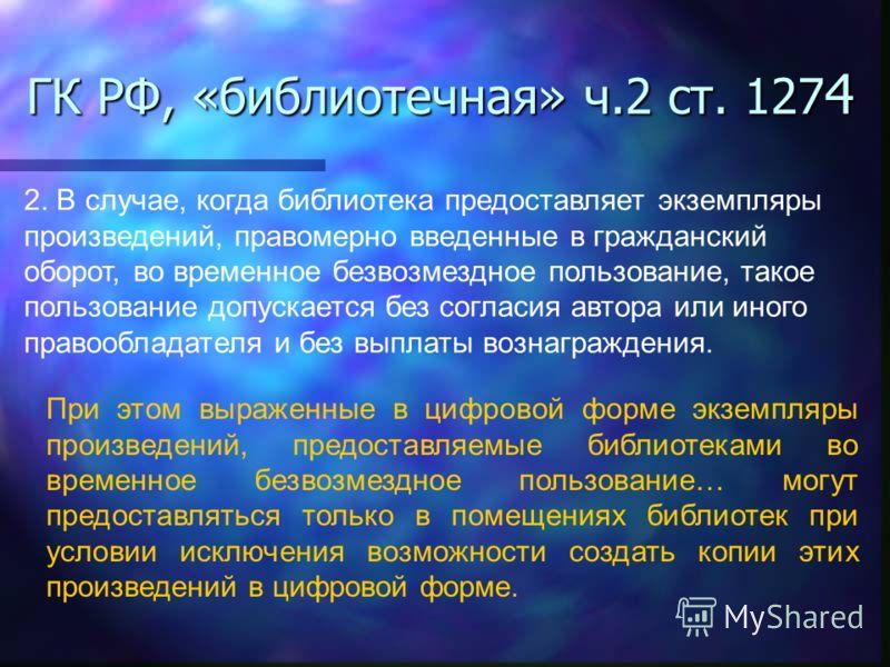 ГК РФ, «библиотечная» ч.2 ст. 127 4 2. В случае, когда библиотека предоставляет экземпляры произведений, правомерно введенные в гражданский оборот, во временное безвозмездное пользование, такое пользование допускается без согласия автора или иного пр