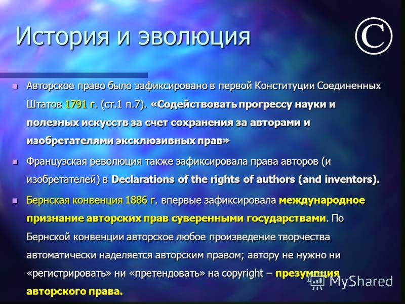 История и эволюция Авторское право было зафиксировано в первой Конституции Соединенных Штатов 1791 г. (ст.1 п.7). «Содействовать прогрессу науки и полезных искусств за счет сохранения за авторами и изобретателями эксклюзивных прав» Авторское право бы