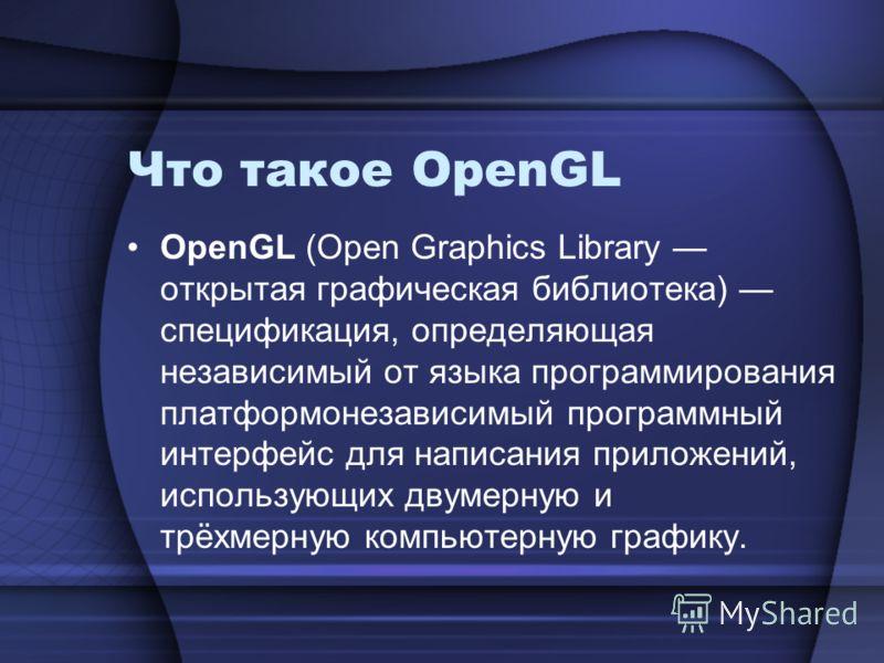 Что такое OpenGL OpenGL (Open Graphics Library открытая графическая библиотека) спецификация, определяющая независимый от языка программирования платформонезависимый программный интерфейс для написания приложений, использующих двумерную и трёхмерную