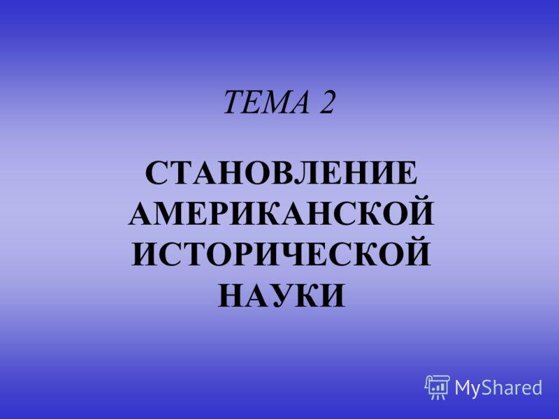 ТЕМА 2 СТАНОВЛЕНИЕ АМЕРИКАНСКОЙ ИСТОРИЧЕСКОЙ НАУКИ