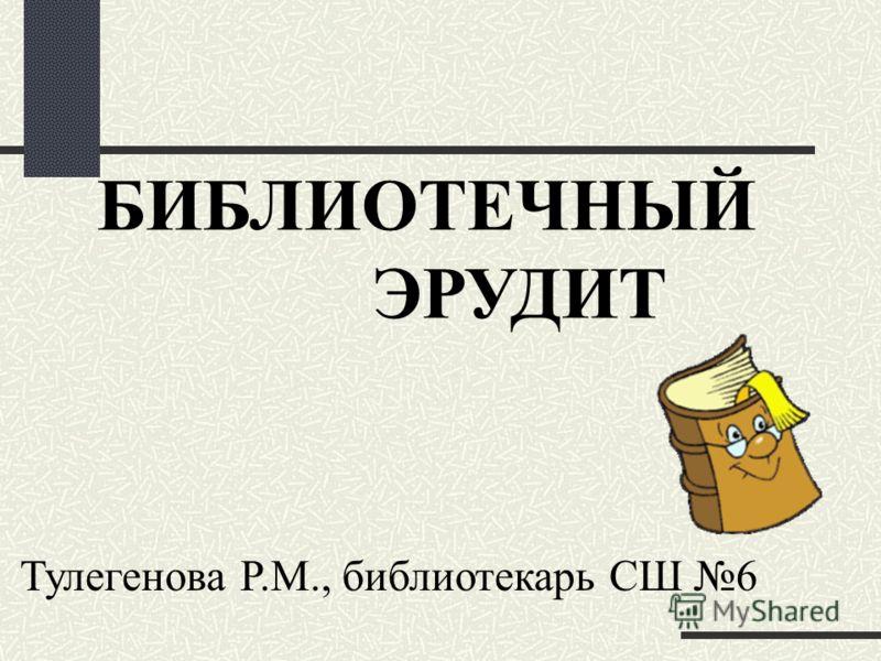БИБЛИОТЕЧНЫЙ ЭРУДИТ Тулегенова Р.М., библиотекарь СШ 6