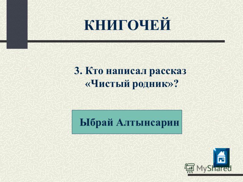 Ыбрай Алтынсарин КНИГОЧЕЙ 3. Кто написал рассказ «Чистый родник»?