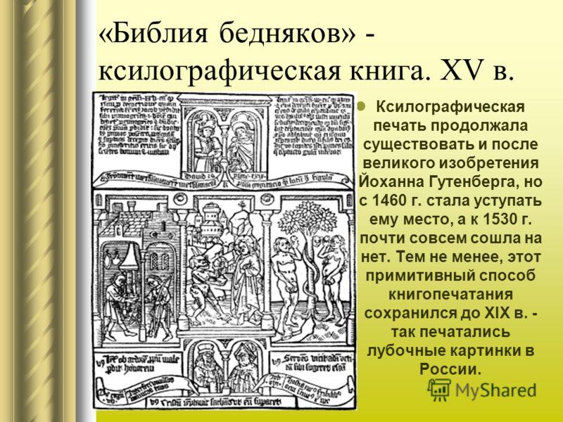 «Библия бедняков» - ксилографическая книга. XV в. Ксилографическая печать продолжала существовать и после великого изобретения Йоханна Гутенберга, но с 1460 г. стала уступать ему место, а к 1530 г. почти совсем сошла на нет. Тем не менее, этот прими