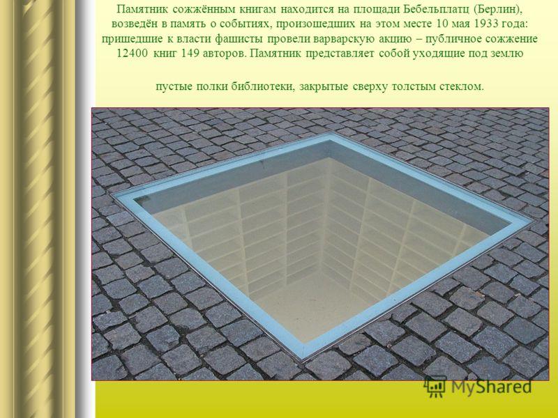 Памятник сожжённым книгам находится на площади Бебельплатц (Берлин), возведён в память о событиях, произошедших на этом месте 10 мая 1933 года: пришедшие к власти фашисты провели варварскую акцию – публичное сожжение 12400 книг 149 авторов. Памятник